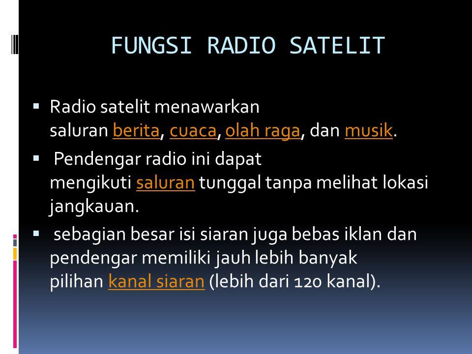 FUNGSI RADIO SATELIT  Radio satelit menawarkan saluran berita, cuaca, olah raga, dan musik.beritacuacaolah ragamusik  Pendengar radio ini dapat mengikuti saluran tunggal tanpa melihat lokasi jangkauan.saluran  sebagian besar isi siaran juga bebas iklan dan pendengar memiliki jauh lebih banyak pilihan kanal siaran (lebih dari 120 kanal).kanal siaran
