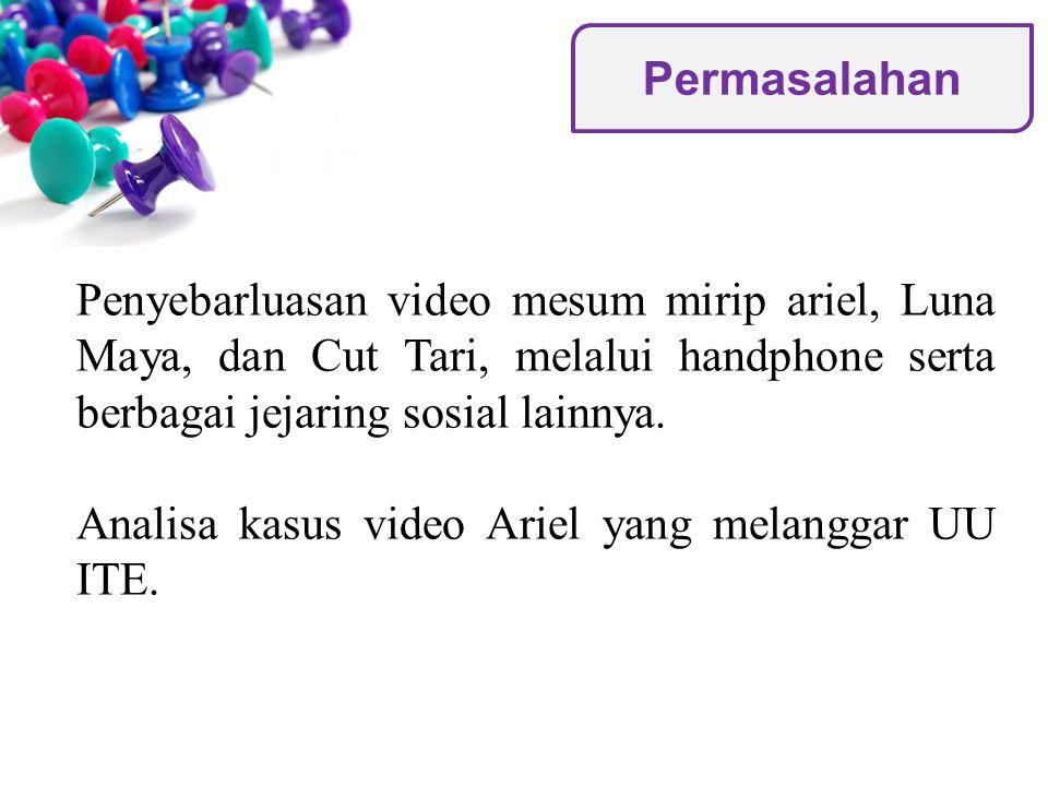 Penyebarluasan video mesum mirip ariel, Luna Maya, dan Cut Tari, melalui handphone serta berbagai jejaring sosial lainnya. Analisa kasus video Ariel y