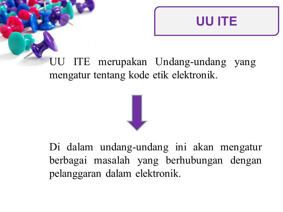 UU ITE merupakan Undang-undang yang mengatur tentang kode etik elektronik. Di dalam undang-undang ini akan mengatur berbagai masalah yang berhubungan