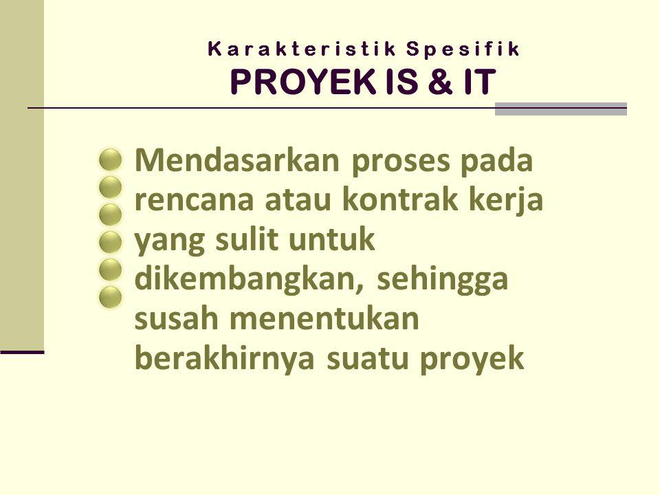 K a r a k t e r i s t i k S p e s i f i k PROYEK IS & IT Mendasarkan proses pada rencana atau kontrak kerja yang sulit untuk dikembangkan, sehingga susah menentukan berakhirnya suatu proyek
