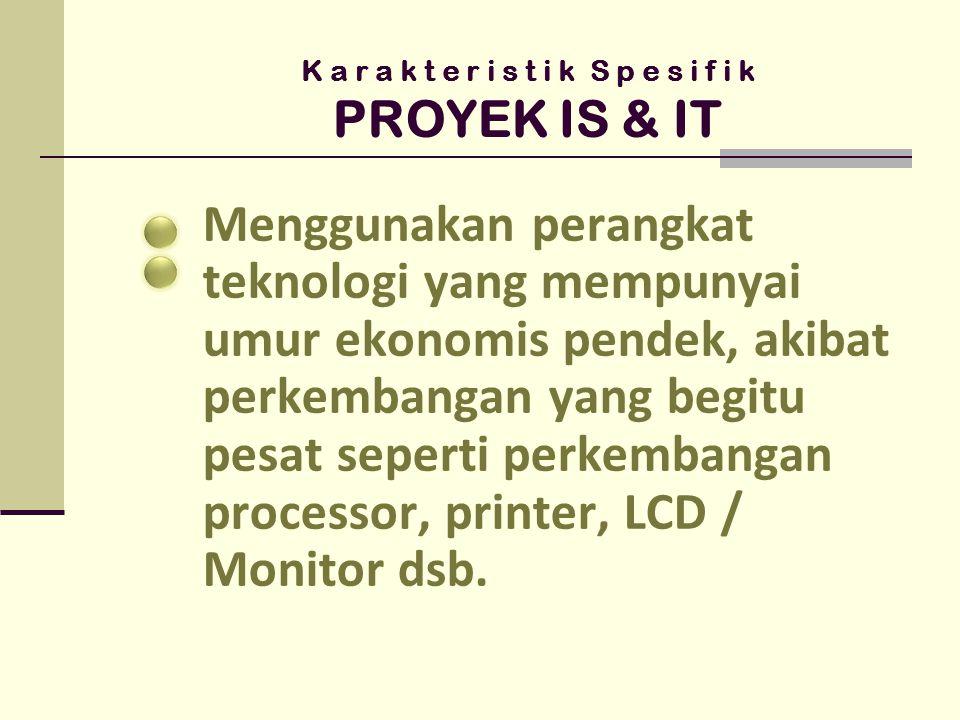 K a r a k t e r i s t i k S p e s i f i k PROYEK IS & IT Menggunakan perangkat teknologi yang mempunyai umur ekonomis pendek, akibat perkembangan yang begitu pesat seperti perkembangan processor, printer, LCD / Monitor dsb.