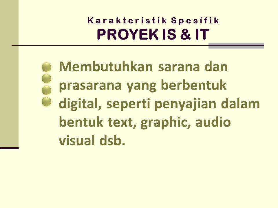 K a r a k t e r i s t i k S p e s i f i k PROYEK IS & IT Menggantungkan persoalan pada batasan, perencanaan dan kontrak kerja yang belum standart secara baku karena kesulitan dalam pengukuran kualitas yang dapat difahami bersama antar berbagai fihak yang berkopenten dalam proyek