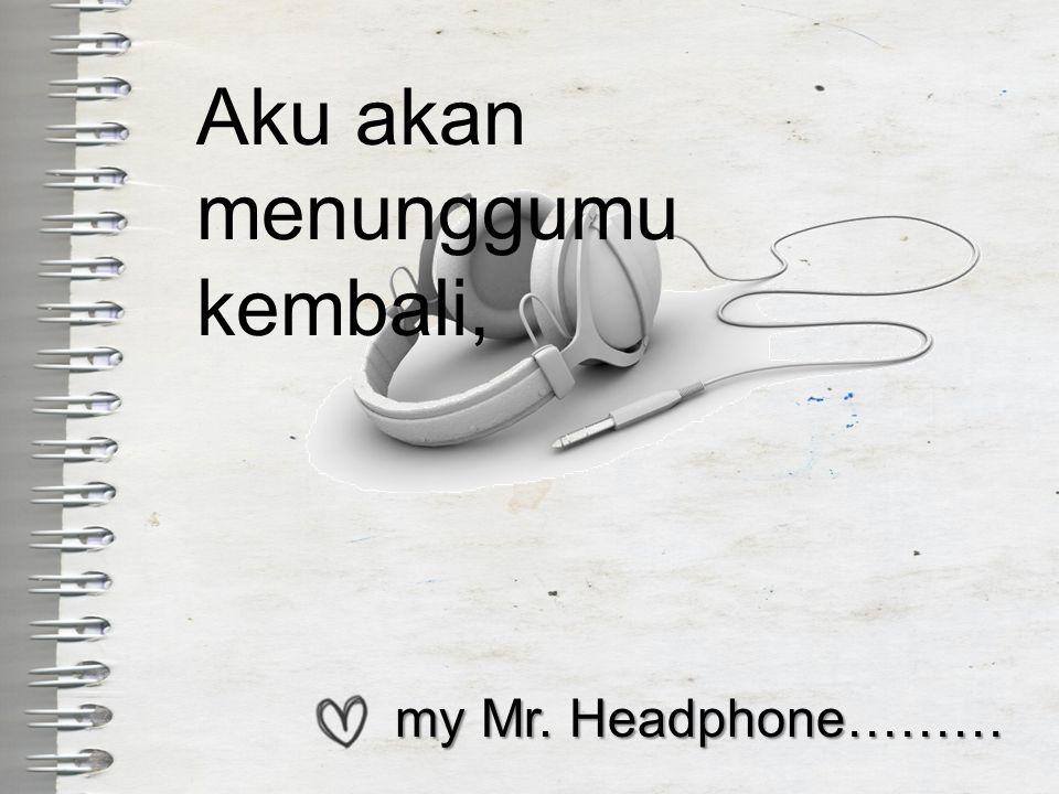 my Mr. Headphone……… my Mr. Headphone……… Aku akan menunggumu kembali,