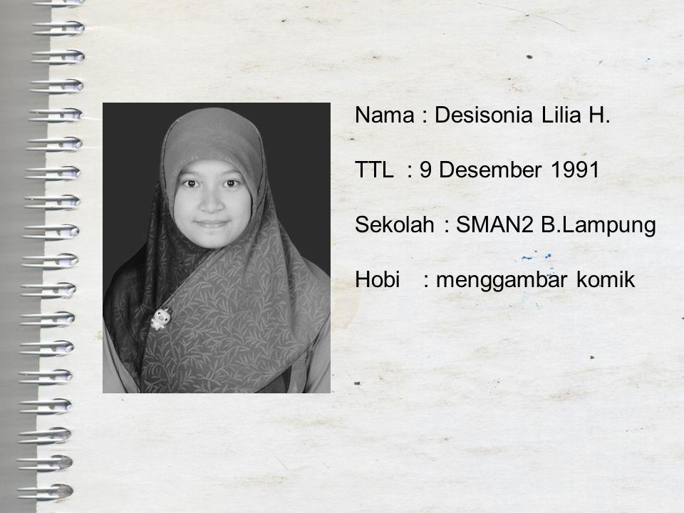 Nama : Desisonia Lilia H. TTL : 9 Desember 1991 Sekolah : SMAN2 B.Lampung Hobi: menggambar komik