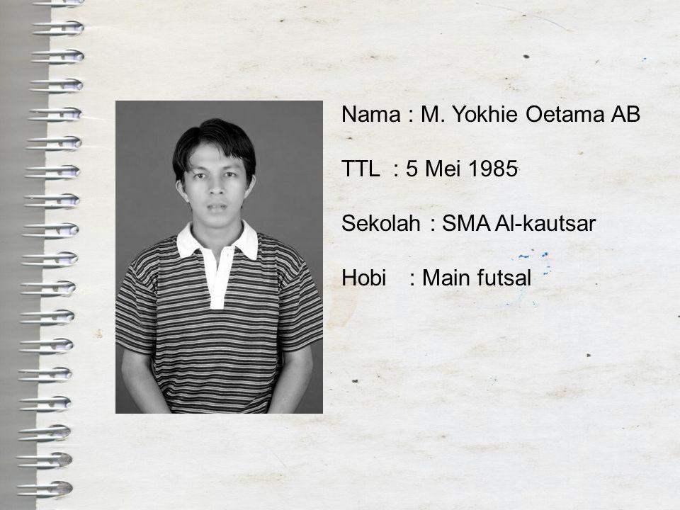 Nama : M. Yokhie Oetama AB TTL : 5 Mei 1985 Sekolah : SMA Al-kautsar Hobi: Main futsal
