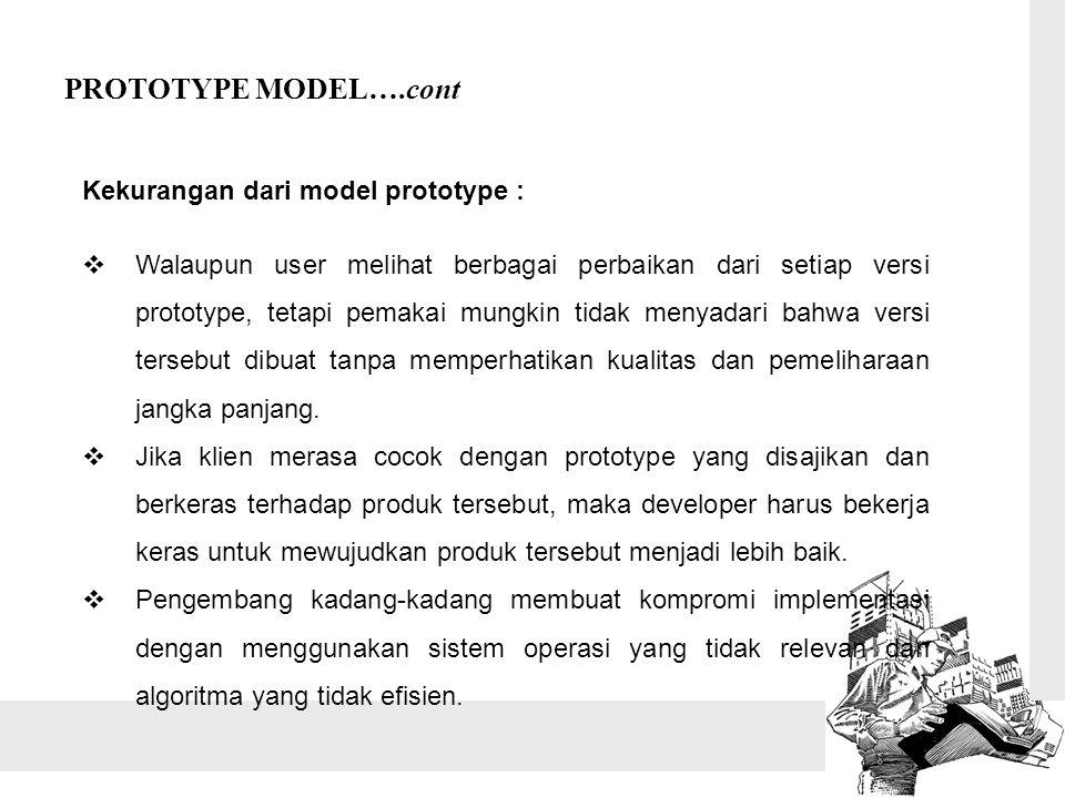 PROTOTYPE MODEL….cont Kekurangan dari model prototype :  Walaupun user melihat berbagai perbaikan dari setiap versi prototype, tetapi pemakai mungkin tidak menyadari bahwa versi tersebut dibuat tanpa memperhatikan kualitas dan pemeliharaan jangka panjang.