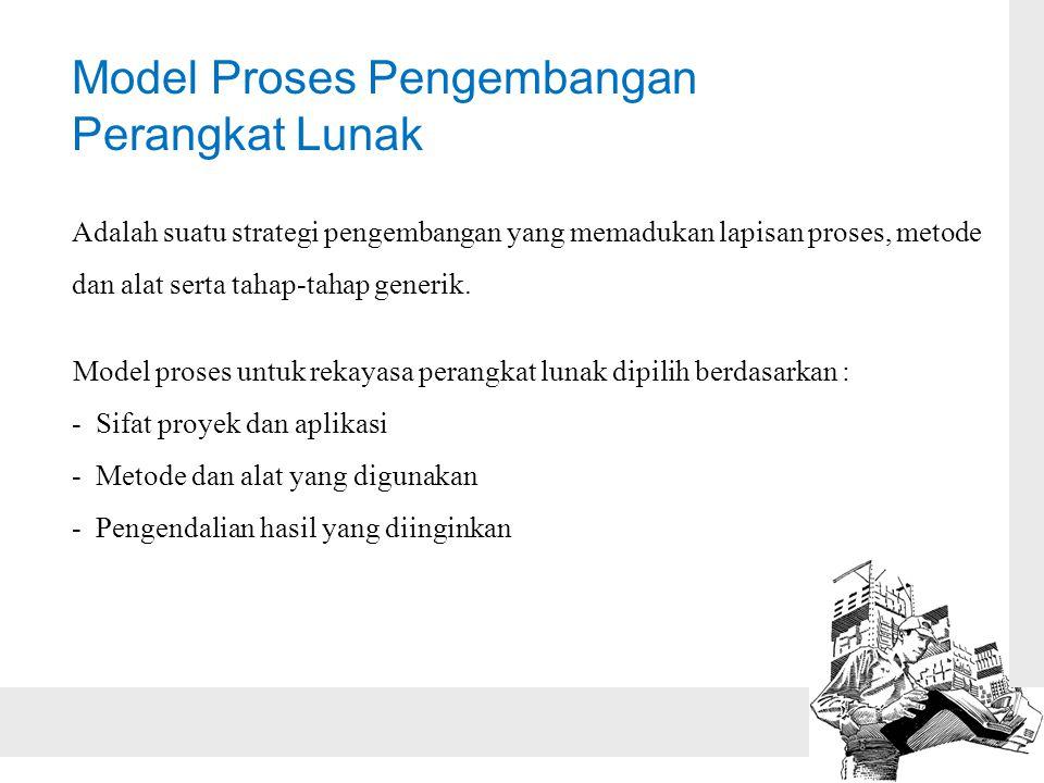 Model Proses Pengembangan Perangkat Lunak Adalah suatu strategi pengembangan yang memadukan lapisan proses, metode dan alat serta tahap-tahap generik.