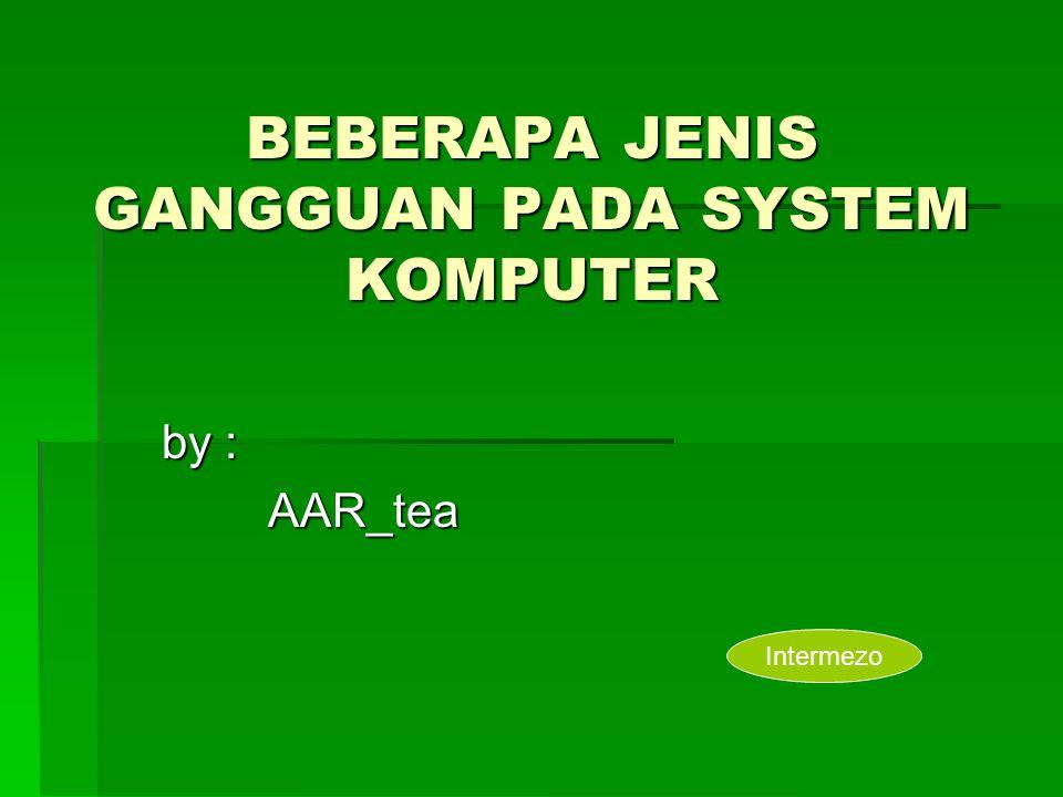 BEBERAPA JENIS GANGGUAN PADA SYSTEM KOMPUTER by : AAR_tea Intermezo