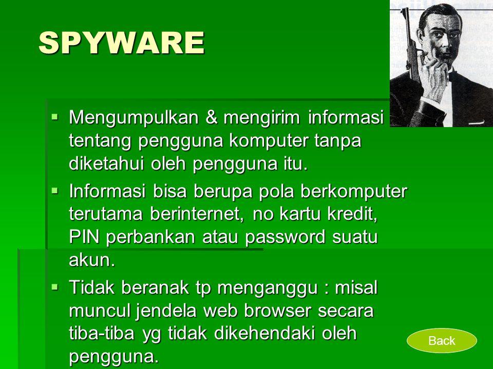 SPYWARE  Mengumpulkan & mengirim informasi tentang pengguna komputer tanpa diketahui oleh pengguna itu.  Informasi bisa berupa pola berkomputer teru