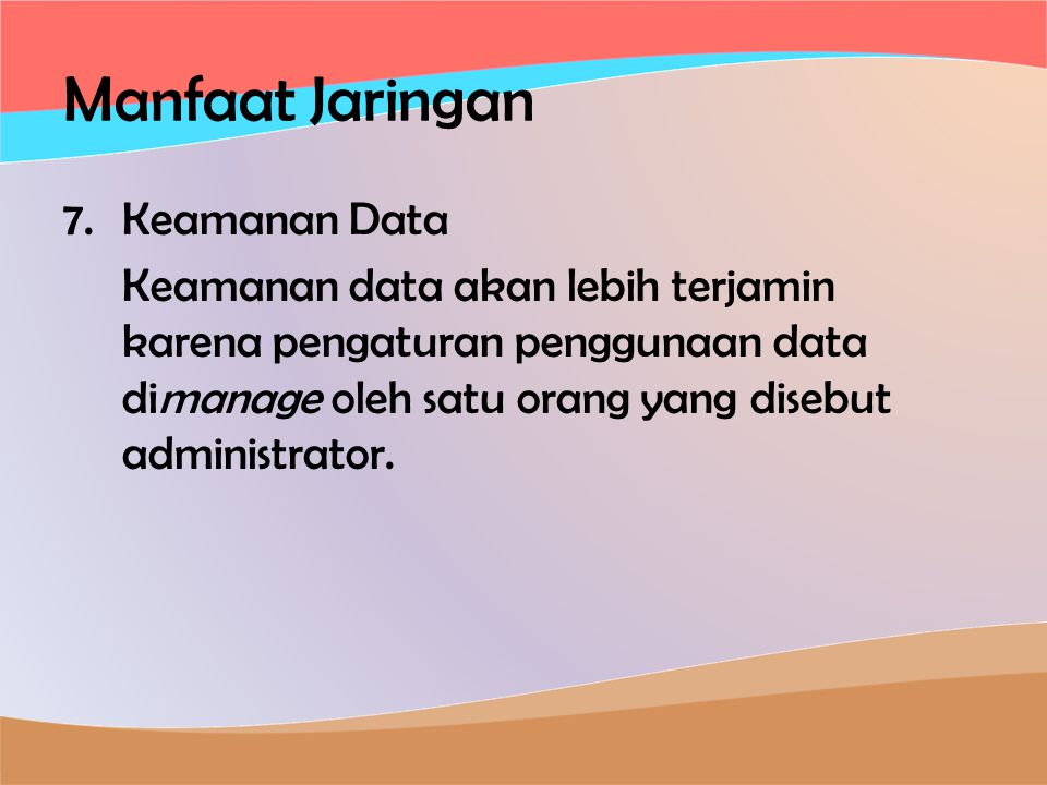 Manfaat Jaringan 7.Keamanan Data Keamanan data akan lebih terjamin karena pengaturan penggunaan data dimanage oleh satu orang yang disebut administrator.