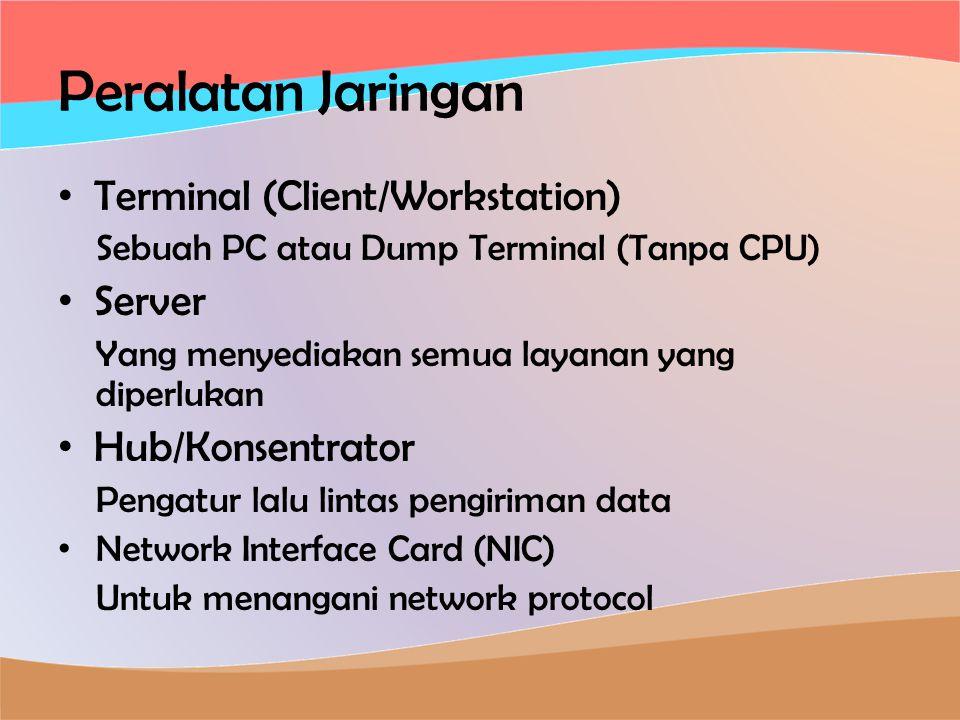 Peralatan Jaringan • Terminal (Client/Workstation) Sebuah PC atau Dump Terminal (Tanpa CPU) • Server Yang menyediakan semua layanan yang diperlukan • Hub/Konsentrator Pengatur lalu lintas pengiriman data • Network Interface Card (NIC) Untuk menangani network protocol