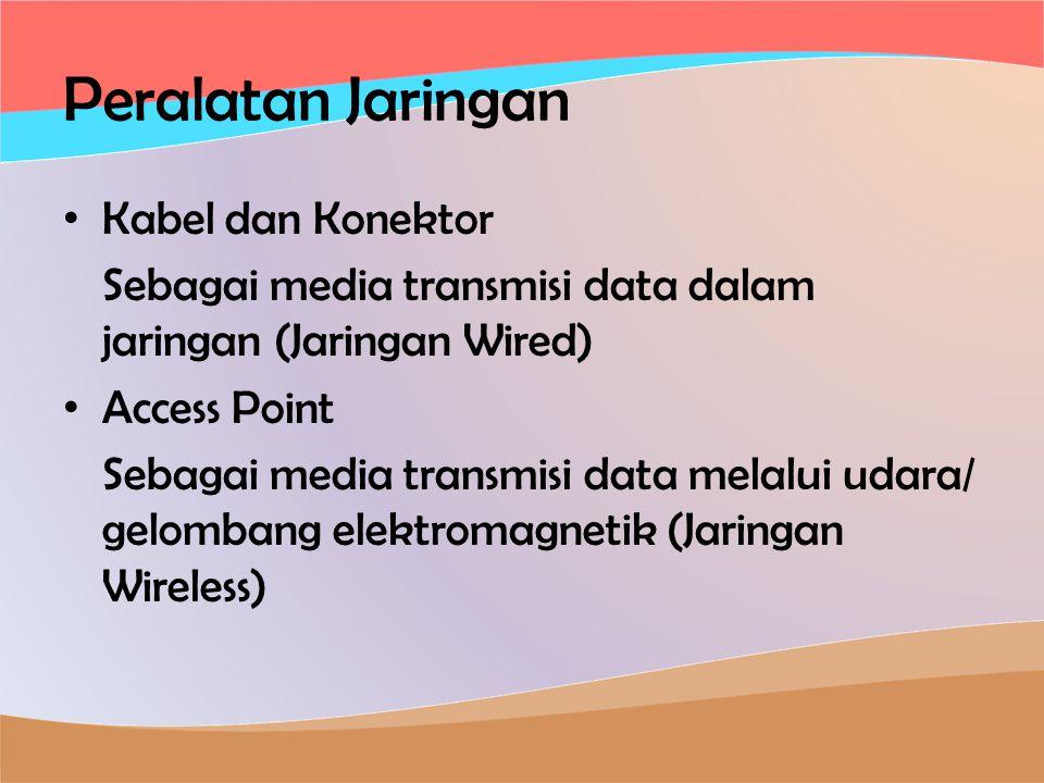 Peralatan Jaringan • Kabel dan Konektor Sebagai media transmisi data dalam jaringan (Jaringan Wired) • Access Point Sebagai media transmisi data melalui udara/ gelombang elektromagnetik (Jaringan Wireless)