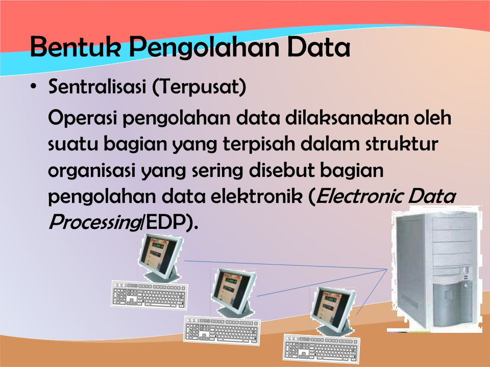 Bentuk Pengolahan Data • Sentralisasi (Terpusat) Operasi pengolahan data dilaksanakan oleh suatu bagian yang terpisah dalam struktur organisasi yang sering disebut bagian pengolahan data elektronik (Electronic Data Processing/EDP).