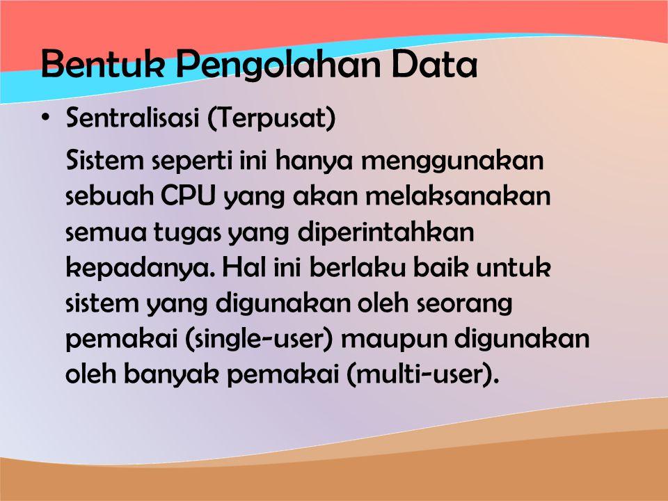Bentuk Pengolahan Data • Sentralisasi (Terpusat) Sistem seperti ini hanya menggunakan sebuah CPU yang akan melaksanakan semua tugas yang diperintahkan kepadanya.