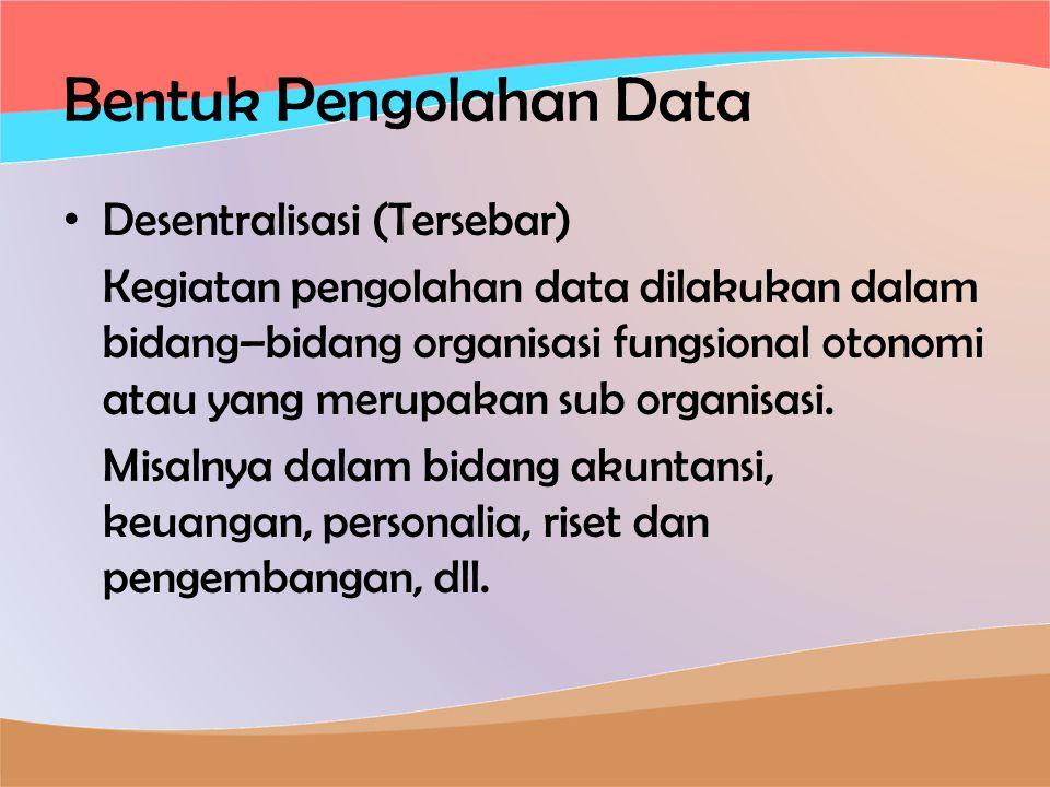 Bentuk Pengolahan Data • Desentralisasi (Tersebar) Kegiatan pengolahan data dilakukan dalam bidang–bidang organisasi fungsional otonomi atau yang merupakan sub organisasi.