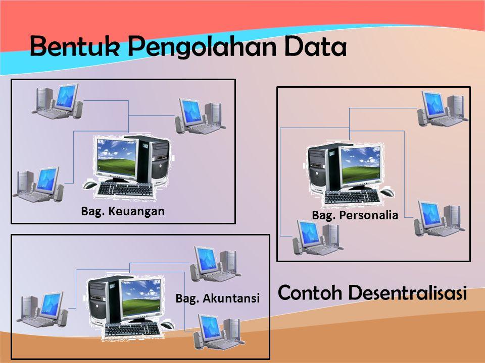 Bentuk Pengolahan Data Contoh Desentralisasi Bag. Akuntansi Bag. Personalia Bag. Keuangan