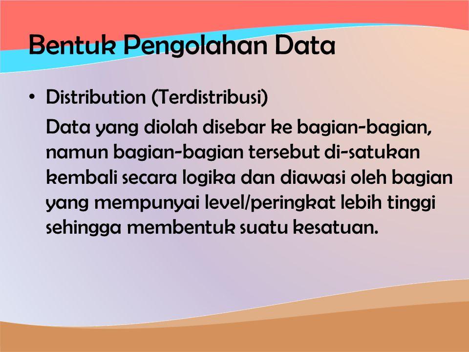 Bentuk Pengolahan Data • Distribution (Terdistribusi) Data yang diolah disebar ke bagian-bagian, namun bagian-bagian tersebut di-satukan kembali secara logika dan diawasi oleh bagian yang mempunyai level/peringkat lebih tinggi sehingga membentuk suatu kesatuan.