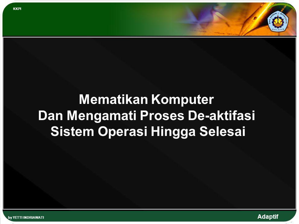 Adaptif by YETTI INDRIAWATI KKPI Mematikan Komputer Dan Mengamati Proses De-aktifasi Sistem Operasi Hingga Selesai
