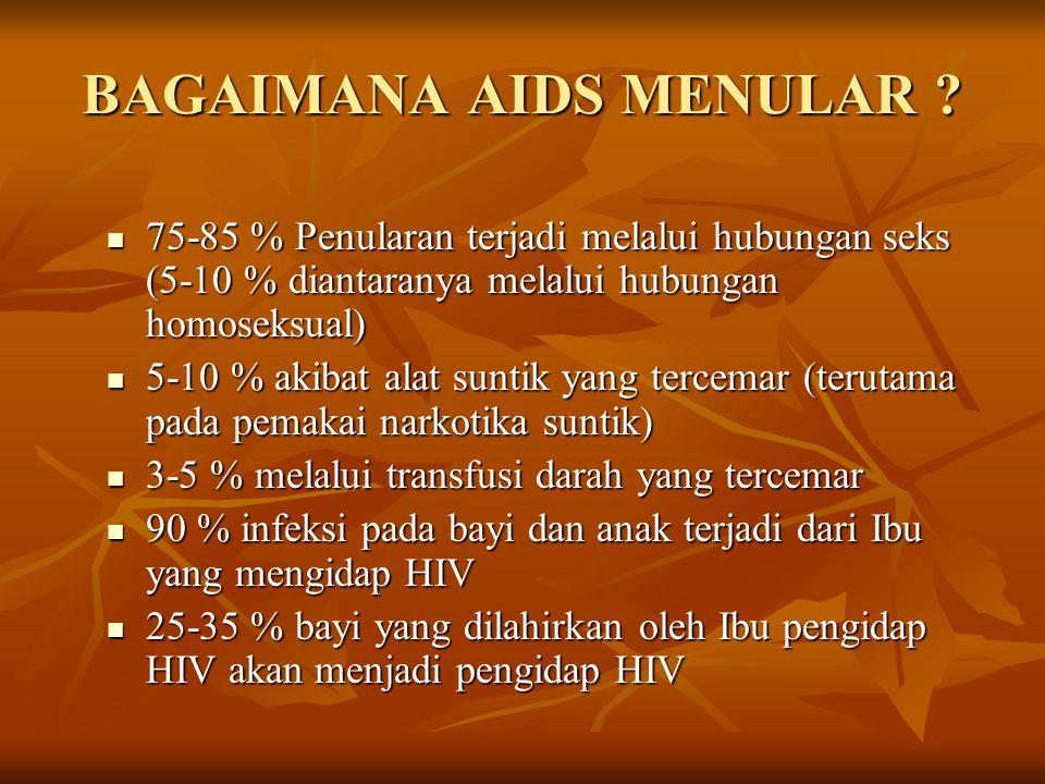 BAGAIMANA AIDS MENULAR ?  75-85 % Penularan terjadi melalui hubungan seks (5-10 % diantaranya melalui hubungan homoseksual)  5-10 % akibat alat sunt