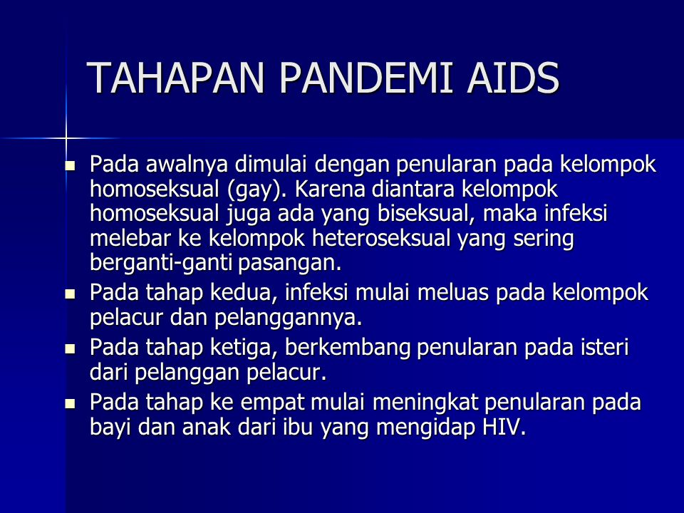 TAHAPAN PANDEMI AIDS  Pada awalnya dimulai dengan penularan pada kelompok homoseksual (gay). Karena diantara kelompok homoseksual juga ada yang bisek