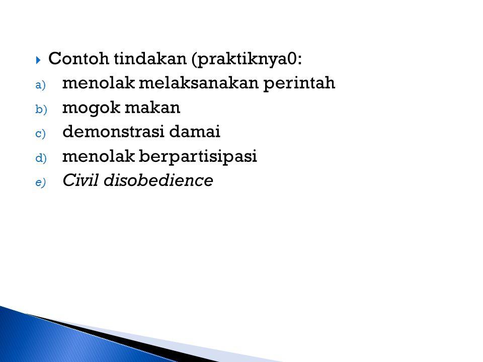  Contoh tindakan (praktiknya0: a) menolak melaksanakan perintah b) mogok makan c) demonstrasi damai d) menolak berpartisipasi e) Civil disobedience