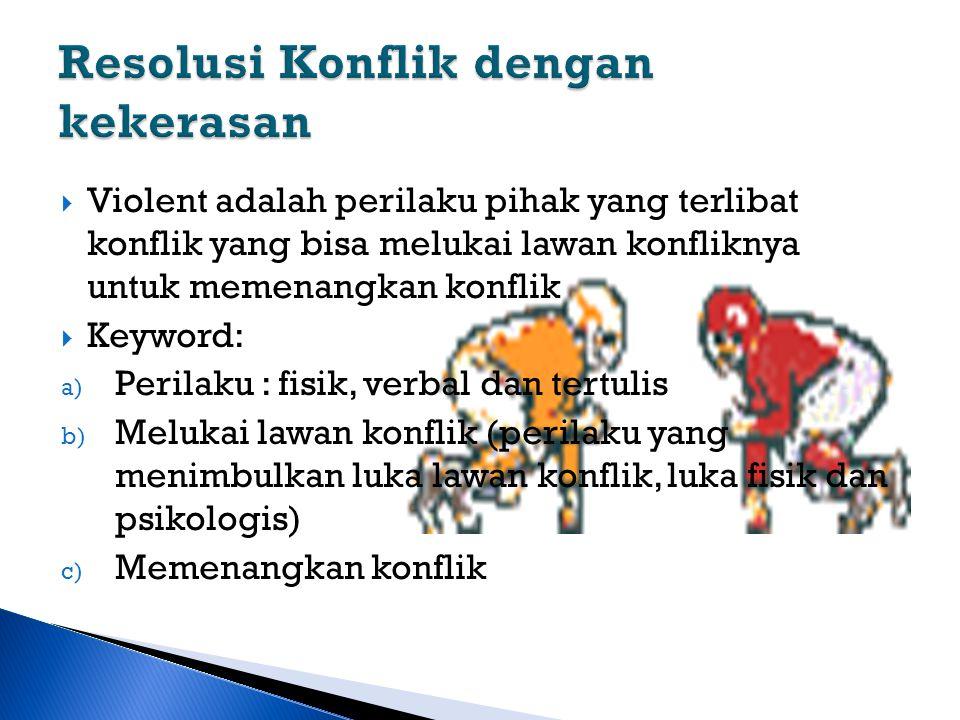  Violent adalah perilaku pihak yang terlibat konflik yang bisa melukai lawan konfliknya untuk memenangkan konflik  Keyword: a) Perilaku : fisik, ver