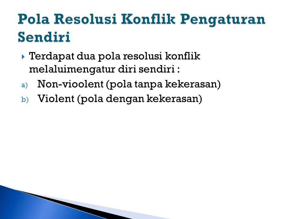  Terdapat dua pola resolusi konflik melaluimengatur diri sendiri : a) Non-vioolent (pola tanpa kekerasan) b) Violent (pola dengan kekerasan)