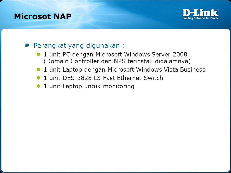 Microsot NAP Perangkat yang digunakan :  1 unit PC dengan Microsoft Windows Server 2008 (Domain Controller dan NPS terinstall didalamnya)  1 unit Laptop dengan Microsoft Windows Vista Business  1 unit DES-3828 L3 Fast Ethernet Switch  1 unit Laptop untuk monitoring