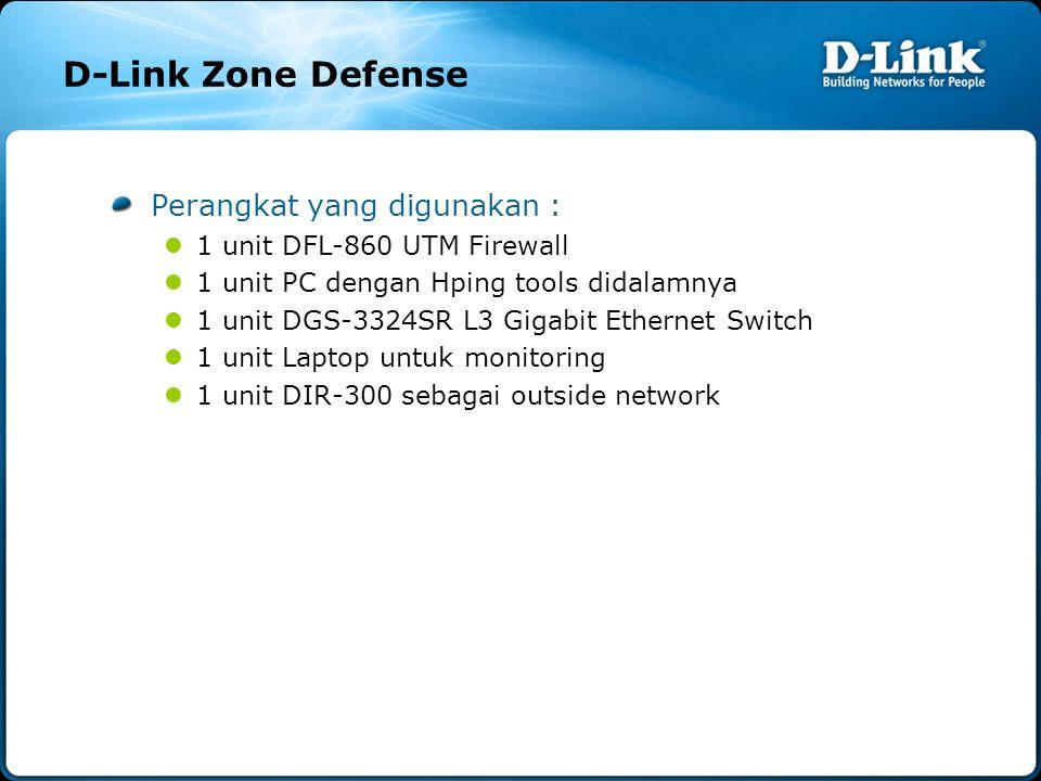 D-Link Zone Defense Perangkat yang digunakan :  1 unit DFL-860 UTM Firewall  1 unit PC dengan Hping tools didalamnya  1 unit DGS-3324SR L3 Gigabit Ethernet Switch  1 unit Laptop untuk monitoring  1 unit DIR-300 sebagai outside network
