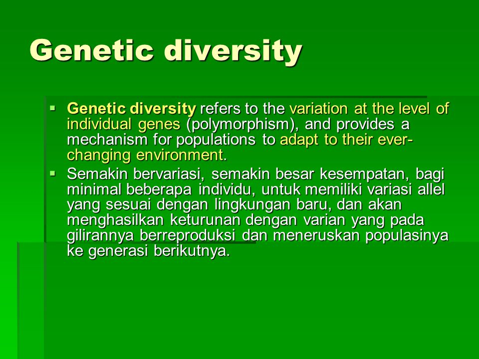 Genetic diversity  Genetic diversity refers to the variation at the level of individual genes (polymorphism), and provides a mechanism for populations to adapt to their ever- changing environment.