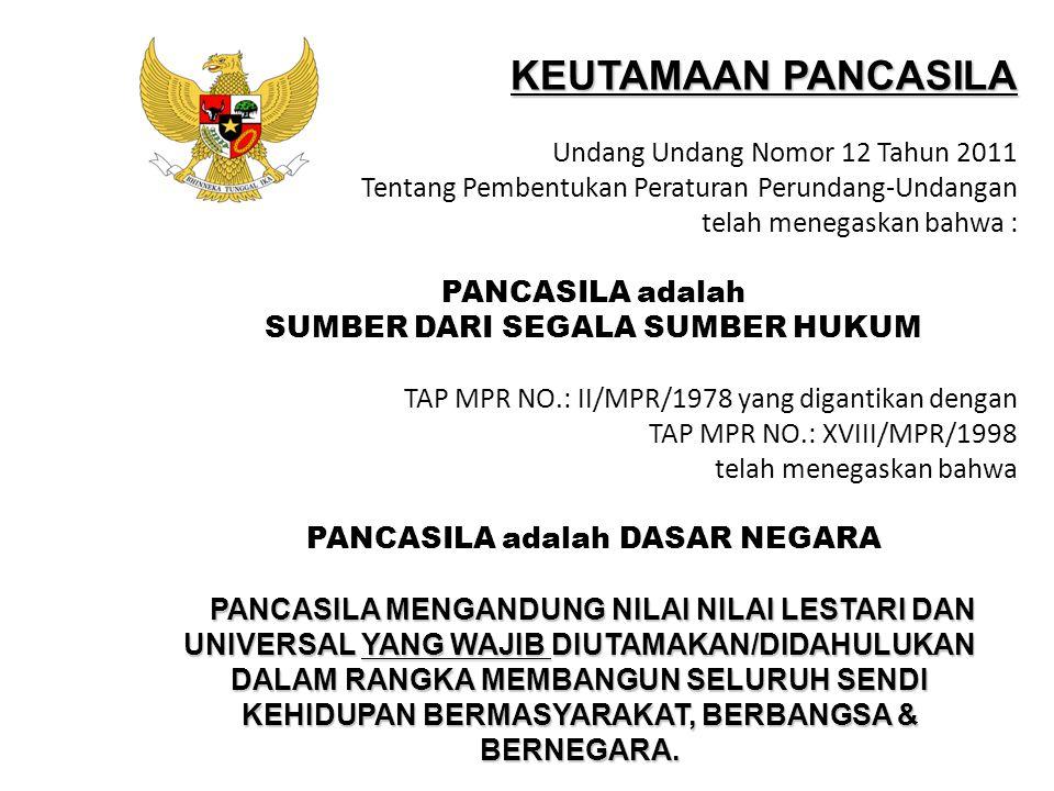KEUTAMAAN PANCASILA Undang Undang Nomor 12 Tahun 2011 Tentang Pembentukan Peraturan Perundang-Undangan telah menegaskan bahwa : PANCASILA adalah SUMBE
