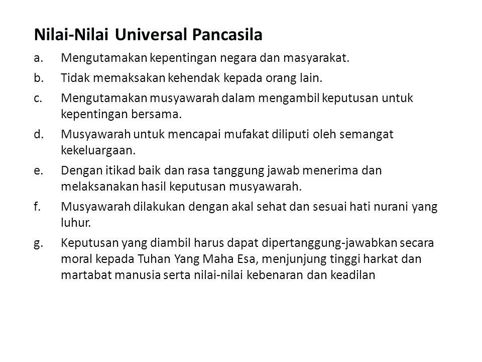 Nilai-Nilai Universal Pancasila a.Mengutamakan kepentingan negara dan masyarakat. b.Tidak memaksakan kehendak kepada orang lain. c.Mengutamakan musyaw