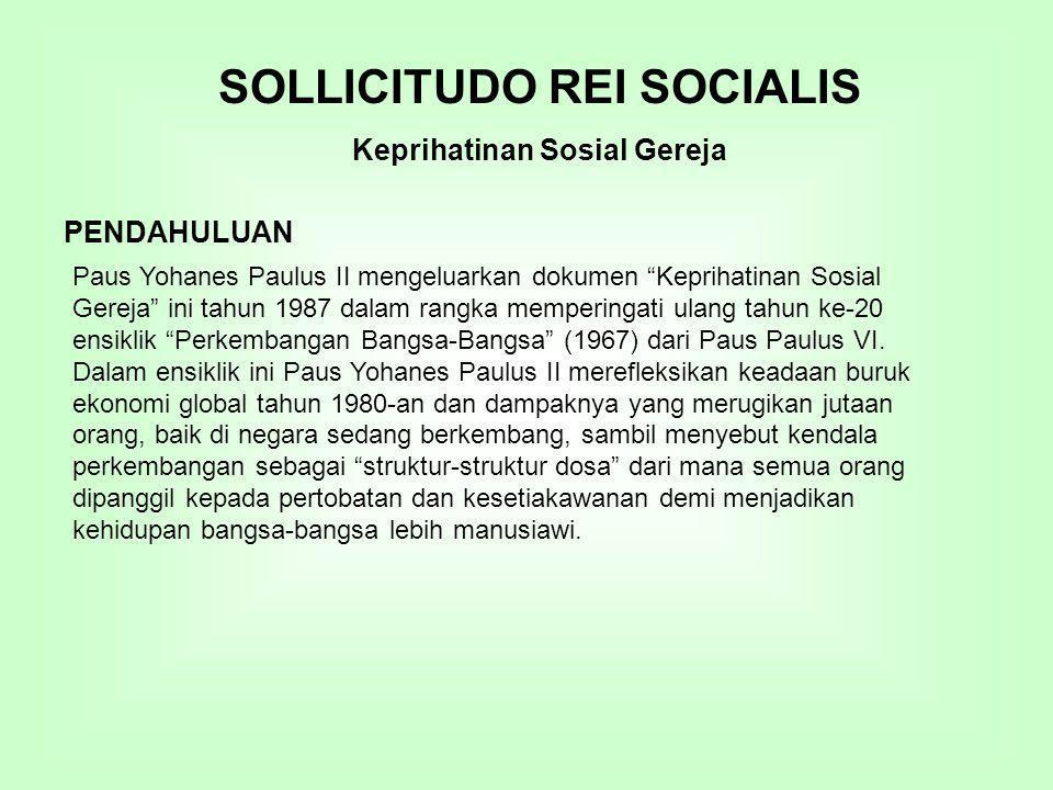 SOLLICITUDO REI SOCIALIS Keprihatinan Sosial Gereja PENDAHULUAN Paus Yohanes Paulus II mengeluarkan dokumen Keprihatinan Sosial Gereja ini tahun 1987 dalam rangka memperingati ulang tahun ke-20 ensiklik Perkembangan Bangsa-Bangsa (1967) dari Paus Paulus VI.