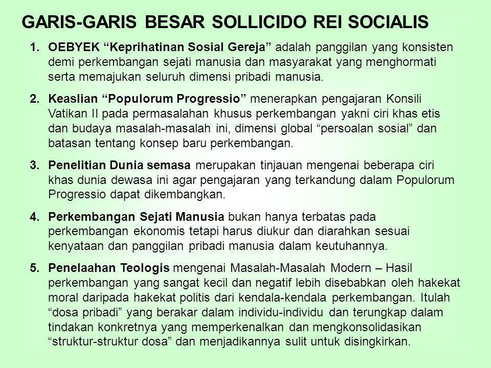 GARIS-GARIS BESAR SOLLICIDO REI SOCIALIS 1.OEBYEK Keprihatinan Sosial Gereja adalah panggilan yang konsisten demi perkembangan sejati manusia dan masyarakat yang menghormati serta memajukan seluruh dimensi pribadi manusia.