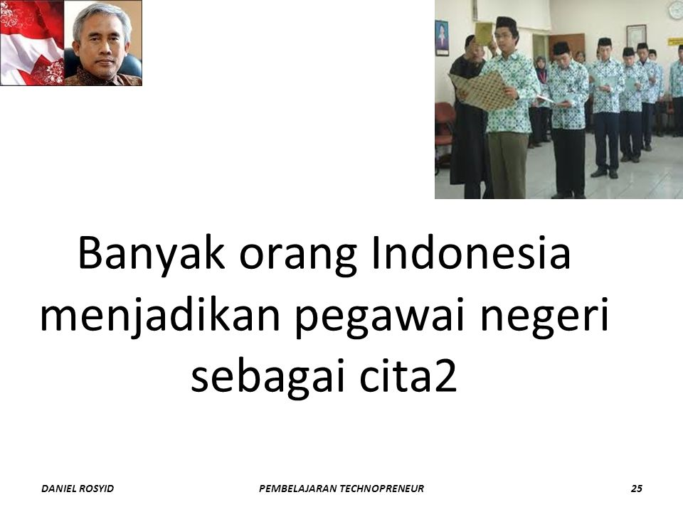 Banyak orang Indonesia menjadikan pegawai negeri sebagai cita2 DANIEL ROSYID25PEMBELAJARAN TECHNOPRENEUR