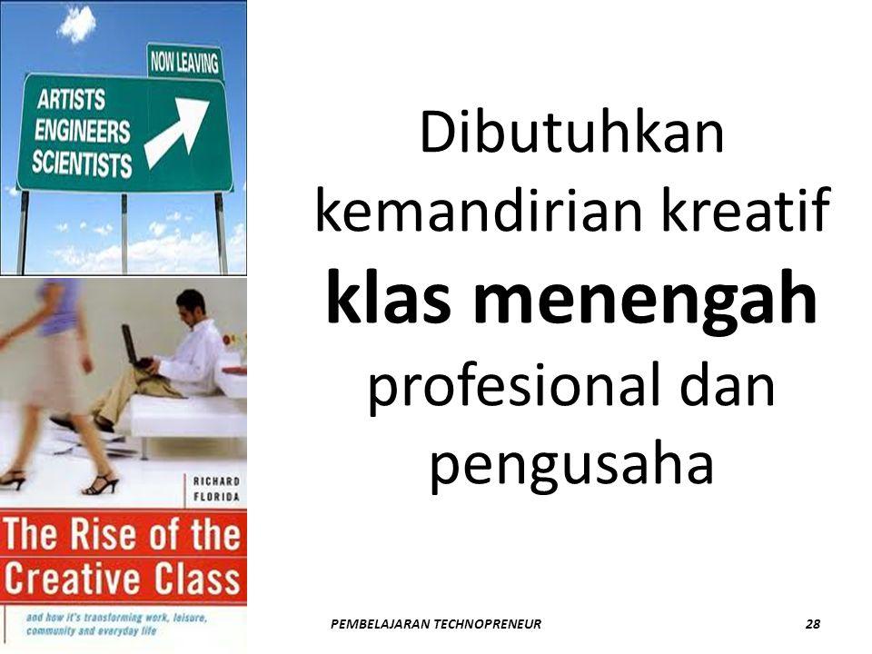 Dibutuhkan kemandirian kreatif klas menengah profesional dan pengusaha DANIEL ROSYID28PEMBELAJARAN TECHNOPRENEUR