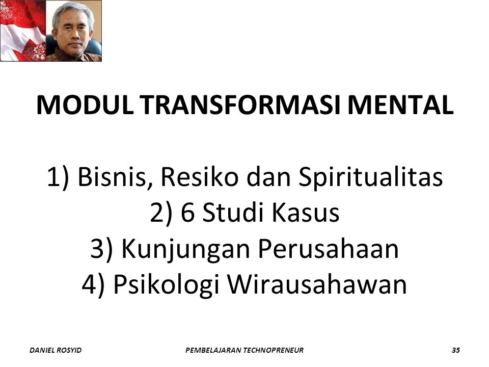 MODUL TRANSFORMASI MENTAL 1) Bisnis, Resiko dan Spiritualitas 2) 6 Studi Kasus 3) Kunjungan Perusahaan 4) Psikologi Wirausahawan DANIEL ROSYID35PEMBELAJARAN TECHNOPRENEUR