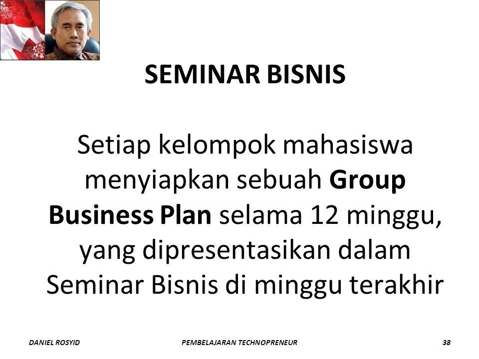 SEMINAR BISNIS Setiap kelompok mahasiswa menyiapkan sebuah Group Business Plan selama 12 minggu, yang dipresentasikan dalam Seminar Bisnis di minggu terakhir DANIEL ROSYID38PEMBELAJARAN TECHNOPRENEUR