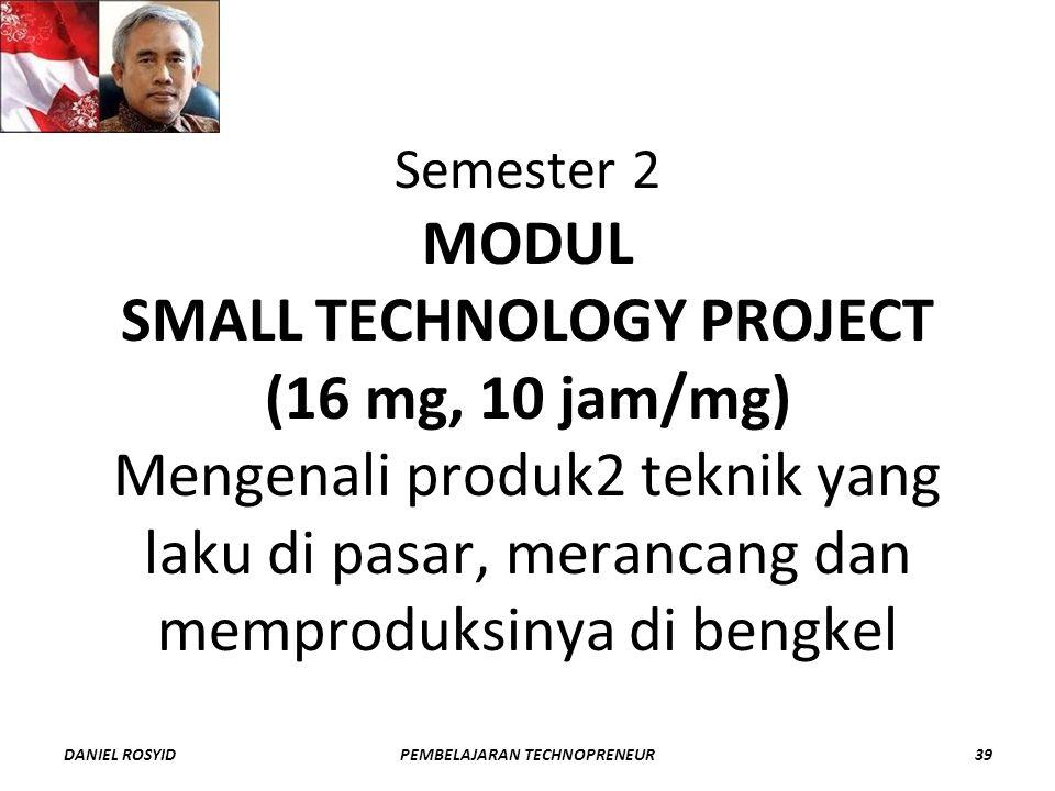 Semester 2 MODUL SMALL TECHNOLOGY PROJECT (16 mg, 10 jam/mg) Mengenali produk2 teknik yang laku di pasar, merancang dan memproduksinya di bengkel DANIEL ROSYID39PEMBELAJARAN TECHNOPRENEUR
