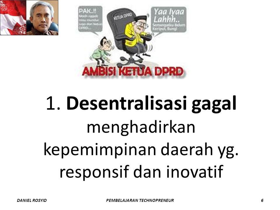 1. Desentralisasi gagal menghadirkan kepemimpinan daerah yg. responsif dan inovatif DANIEL ROSYID6PEMBELAJARAN TECHNOPRENEUR