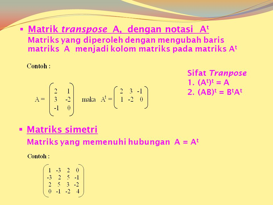  Matrik transpose A, dengan notasi A t Matriks yang diperoleh dengan mengubah baris matriks A menjadi kolom matriks pada matriks A t MMatriks simetri Matriks yang memenuhi hubungan A = A t Sifat Tranpose 1.(A t ) t = A 2.(AB) t = B t A t