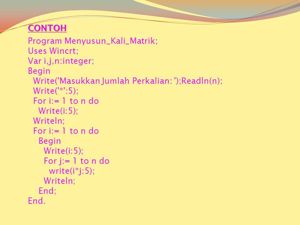 Program Menyusun_Kali_Matrik; Uses Wincrt; Var i,j,n:integer; Begin Write( Masukkan Jumlah Perkalian: );Readln(n); Write( * :5); For i:= 1 to n do Write(i:5); Writeln; For i:= 1 to n do Begin Write(i:5); For j:= 1 to n do write(i*j:5); Writeln; End; End.