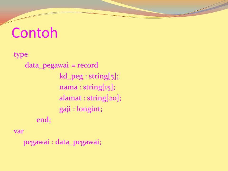 Atau dapat juga dideklarasikan sebagai berikut : Var Pengenal = Record Namafield-1 : Type Namafield-2 : Type …… Namafield-N : Type End