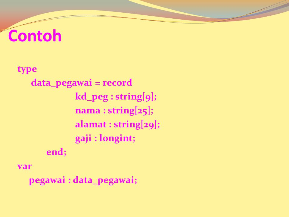 atau langsung di deklarasikan di varibel : var pegawai : record kd_peg : string[5]; nama : string[15]; alamat : string[20]; gaji : longint; end;