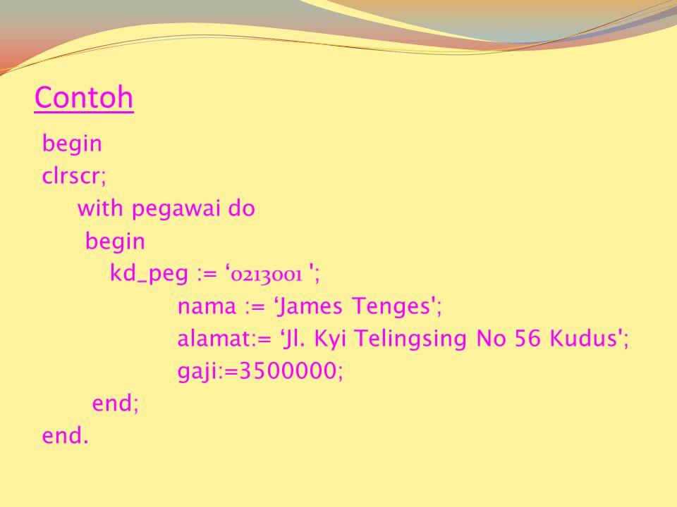Contoh begin clrscr; with pegawai do begin kd_peg := ' 0213001 ; nama := 'James Tenges ; alamat:= 'Jl.