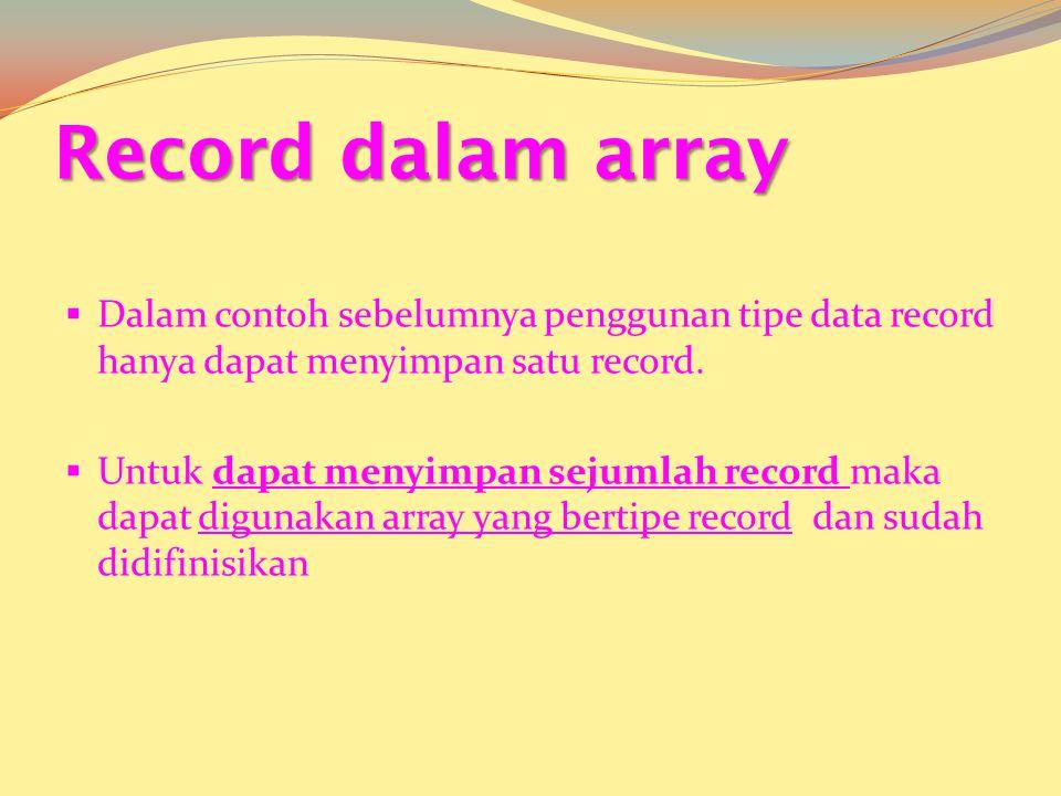Record dalam array  Dalam contoh sebelumnya penggunan tipe data record hanya dapat menyimpan satu record.