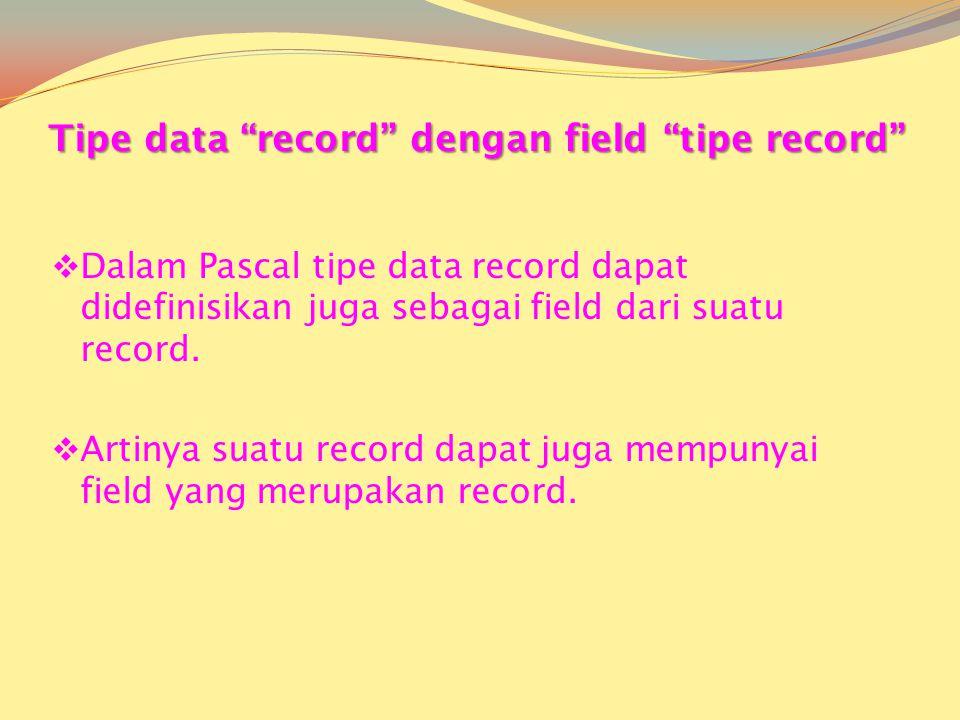 Tipe data record dengan field tipe record  Dalam Pascal tipe data record dapat didefinisikan juga sebagai field dari suatu record.