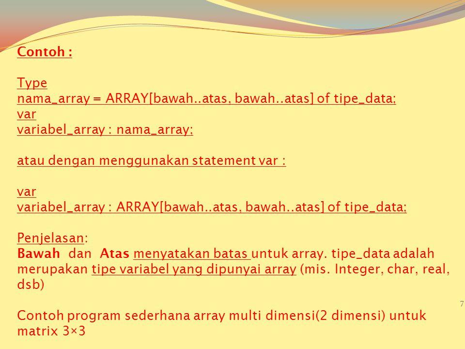 7 Contoh : Type nama_array = ARRAY[bawah..atas, bawah..atas] of tipe_data; var variabel_array : nama_array; atau dengan menggunakan statement var : var variabel_array : ARRAY[bawah..atas, bawah..atas] of tipe_data; Penjelasan: Bawah dan Atas menyatakan batas untuk array.