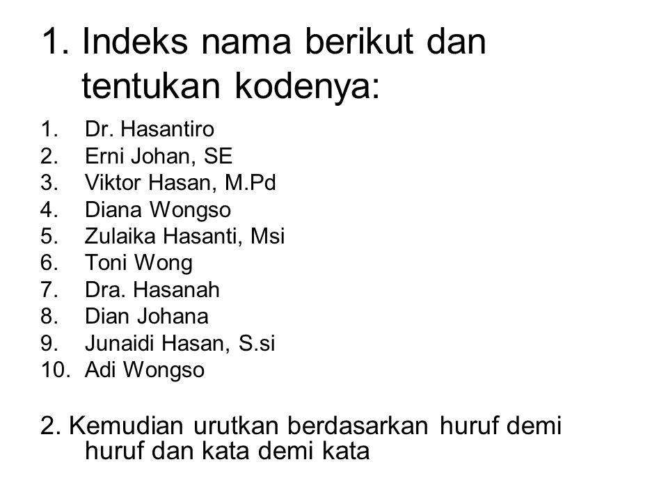 1. Indeks nama berikut dan tentukan kodenya: 1.Dr. Hasantiro 2.Erni Johan, SE 3.Viktor Hasan, M.Pd 4.Diana Wongso 5.Zulaika Hasanti, Msi 6.Toni Wong 7