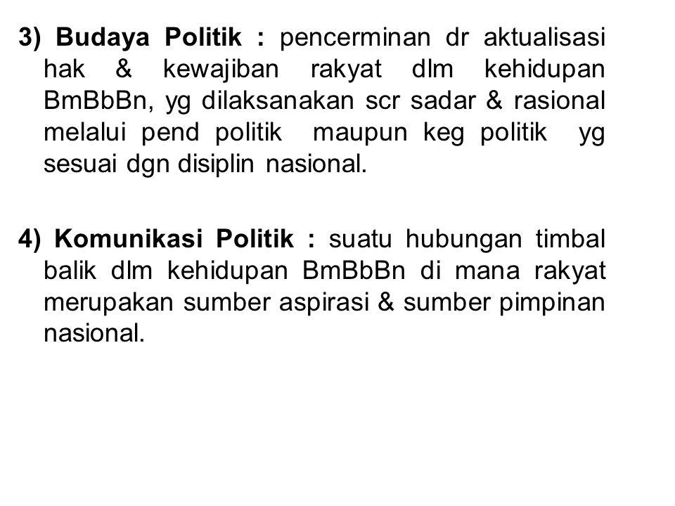 3) Budaya Politik : pencerminan dr aktualisasi hak & kewajiban rakyat dlm kehidupan BmBbBn, yg dilaksanakan scr sadar & rasional melalui pend politik